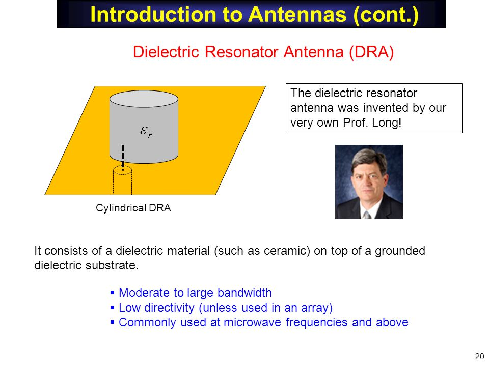 Introduction to Antennas (cont.) Dielectric Resonator Antenna (DRA) It consists of a dielectric material (such as ceramic) on top of a grounded dielec