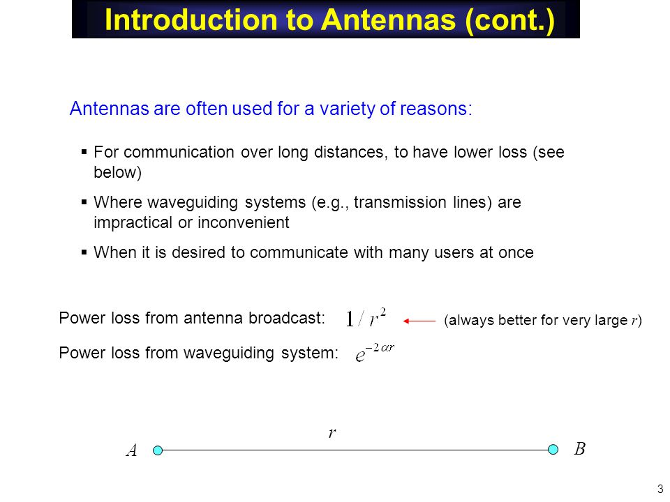 Introduction to Antennas (cont.)  For communication over long distances, to have lower loss (see below)  Where waveguiding systems (e.g., transmission lines) are impractical or inconvenient  When it is desired to communicate with many users at once Antennas are often used for a variety of reasons: Power loss from waveguiding system: Power loss from antenna broadcast: r A B (always better for very large r ) 3