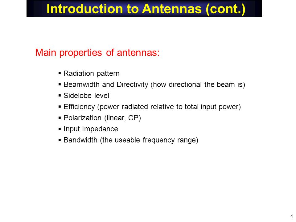 Main properties of antennas:  Radiation pattern  Beamwidth and Directivity (how directional the beam is)  Sidelobe level  Efficiency (power radiated relative to total input power)  Polarization (linear, CP)  Input Impedance  Bandwidth (the useable frequency range) 4 Introduction to Antennas (cont.)