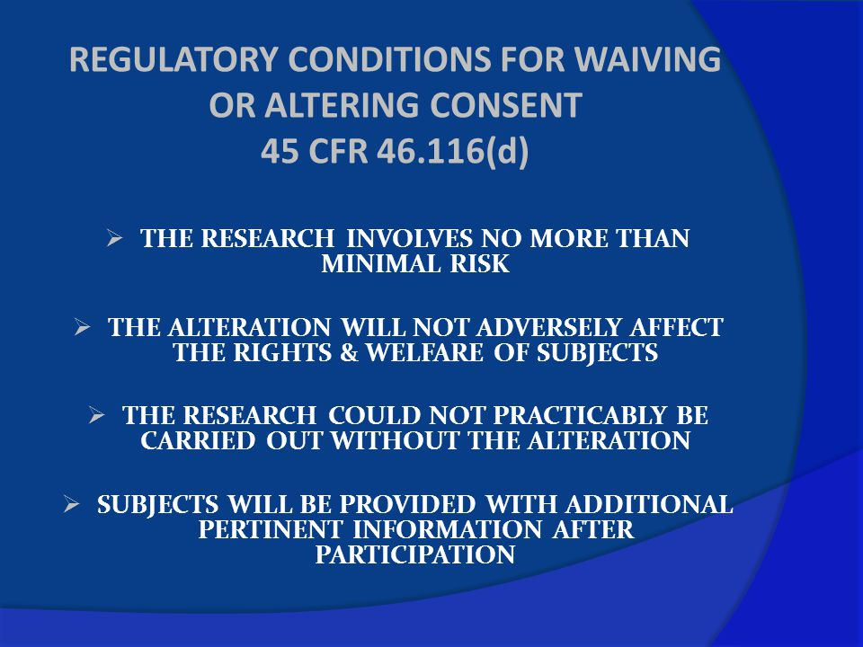 REGULATORY CONDITIONS FOR WAIVING OR ALTERING CONSENT 45 CFR 46.116(d)  THE RESEARCH INVOLVES NO MORE THAN MINIMAL RISK  THE ALTERATION WILL NOT ADV