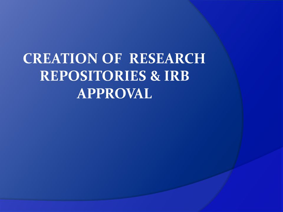 CREATION OF RESEARCH REPOSITORIES & IRB APPROVAL