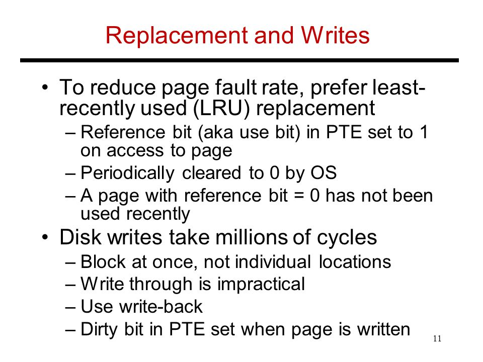 Replacement and Writes To reduce page fault rate, prefer least- recently used (LRU) replacement –Reference bit (aka use bit) in PTE set to 1 on access to page –Periodically cleared to 0 by OS –A page with reference bit = 0 has not been used recently Disk writes take millions of cycles –Block at once, not individual locations –Write through is impractical –Use write-back –Dirty bit in PTE set when page is written 11