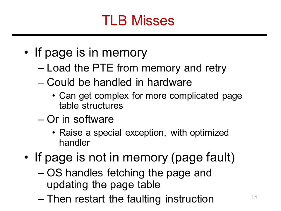 TLB Misses If page is in memory –Load the PTE from memory and retry –Could be handled in hardware Can get complex for more complicated page table structures –Or in software Raise a special exception, with optimized handler If page is not in memory (page fault) –OS handles fetching the page and updating the page table –Then restart the faulting instruction 14