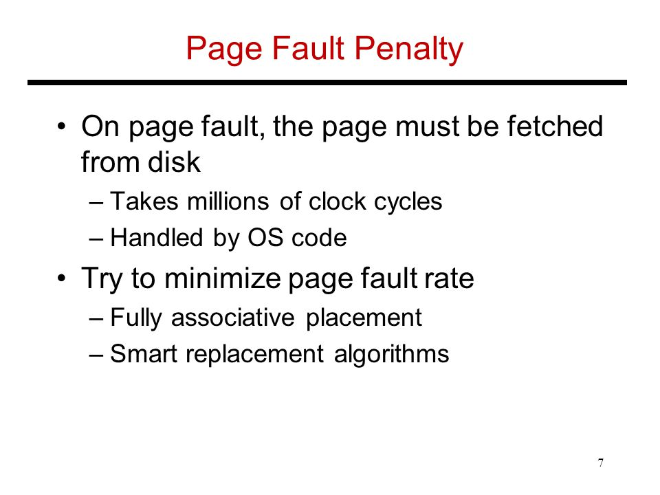 Page Fault Penalty On page fault, the page must be fetched from disk –Takes millions of clock cycles –Handled by OS code Try to minimize page fault rate –Fully associative placement –Smart replacement algorithms 7