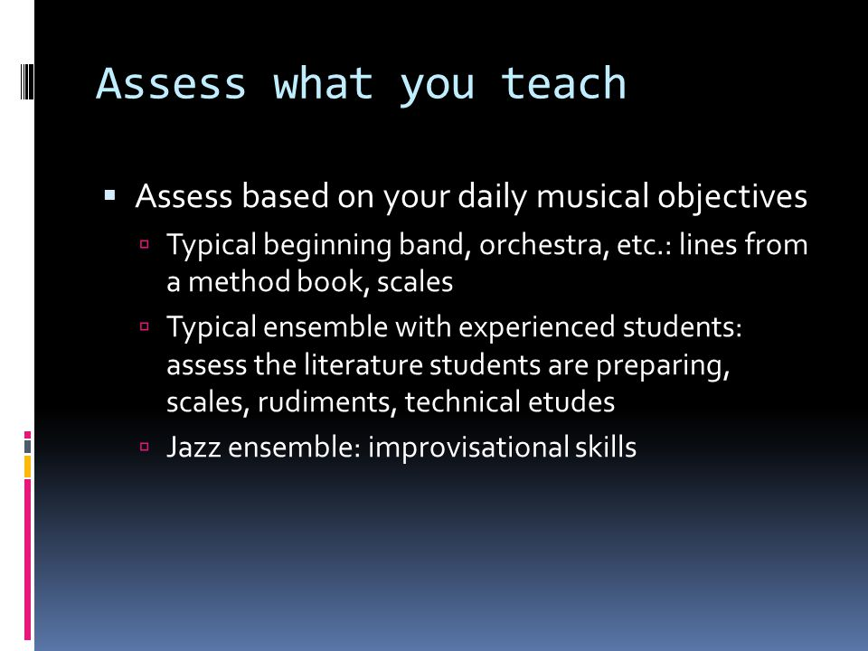 Assess what you teach  Assess based on your daily musical objectives  Typical beginning band, orchestra, etc.: lines from a method book, scales  Typical ensemble with experienced students: assess the literature students are preparing, scales, rudiments, technical etudes  Jazz ensemble: improvisational skills
