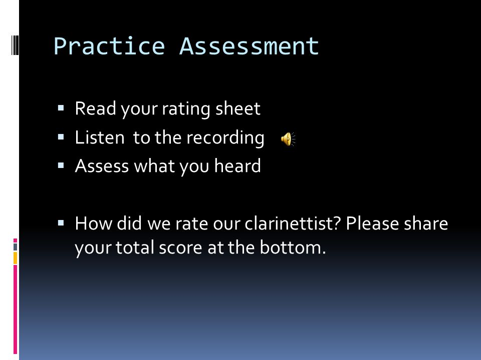 Practice Assessment  Read your rating sheet  Listen to the recording  Assess what you heard  How did we rate our clarinettist.