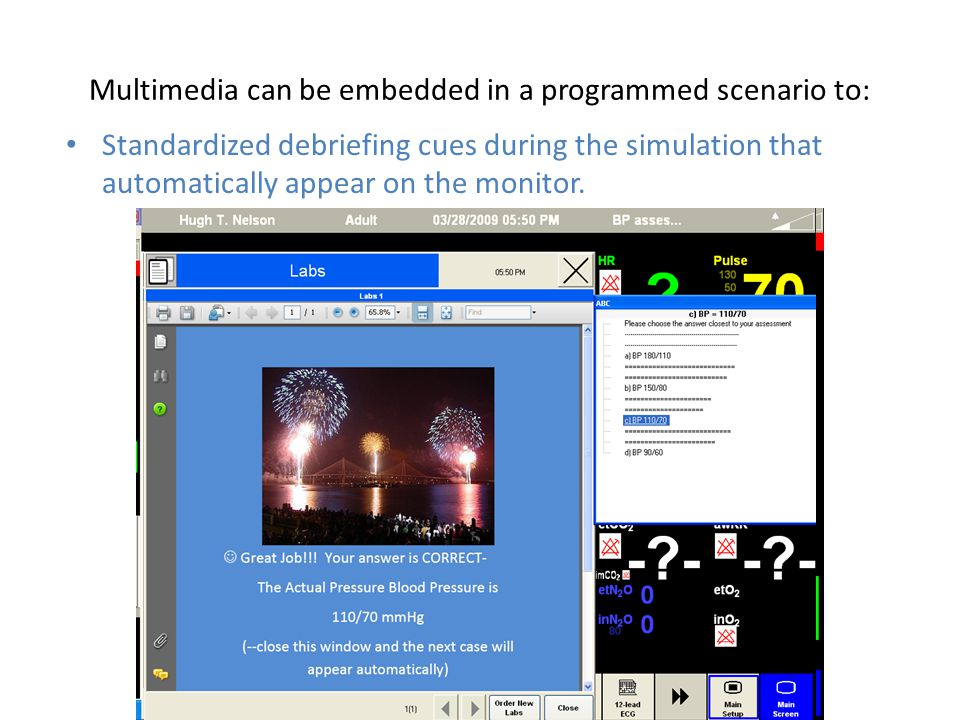 Multimedia can be embedded in a programmed scenario to: Standardized debriefing cues during the simulation that automatically appear on the monitor.