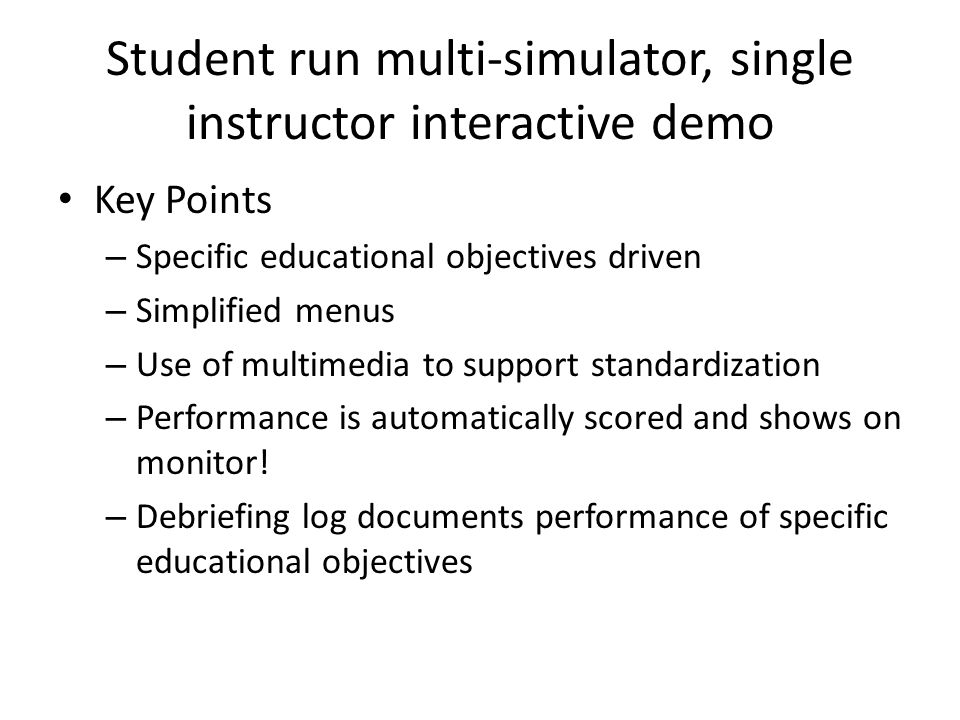 Student run multi-simulator, single instructor interactive demo Key Points – Specific educational objectives driven – Simplified menus – Use of multim