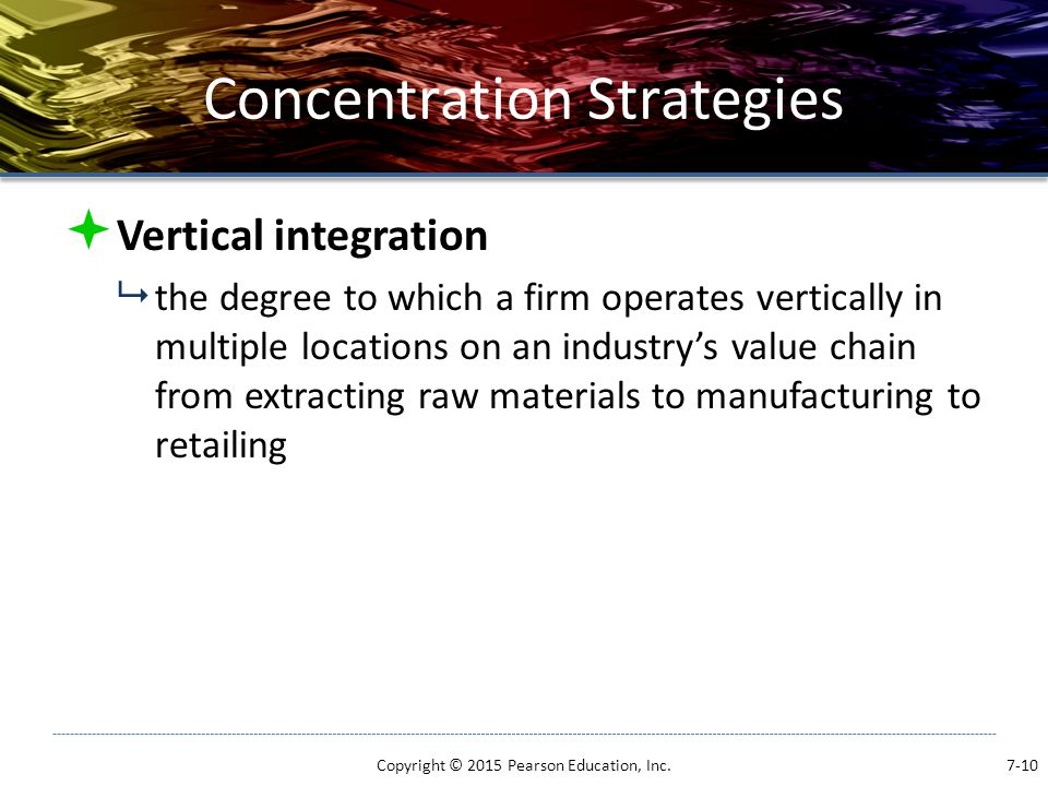 Concentration Strategies  Vertical integration  the degree to which a firm operates vertically in multiple locations on an industry's value chain fr