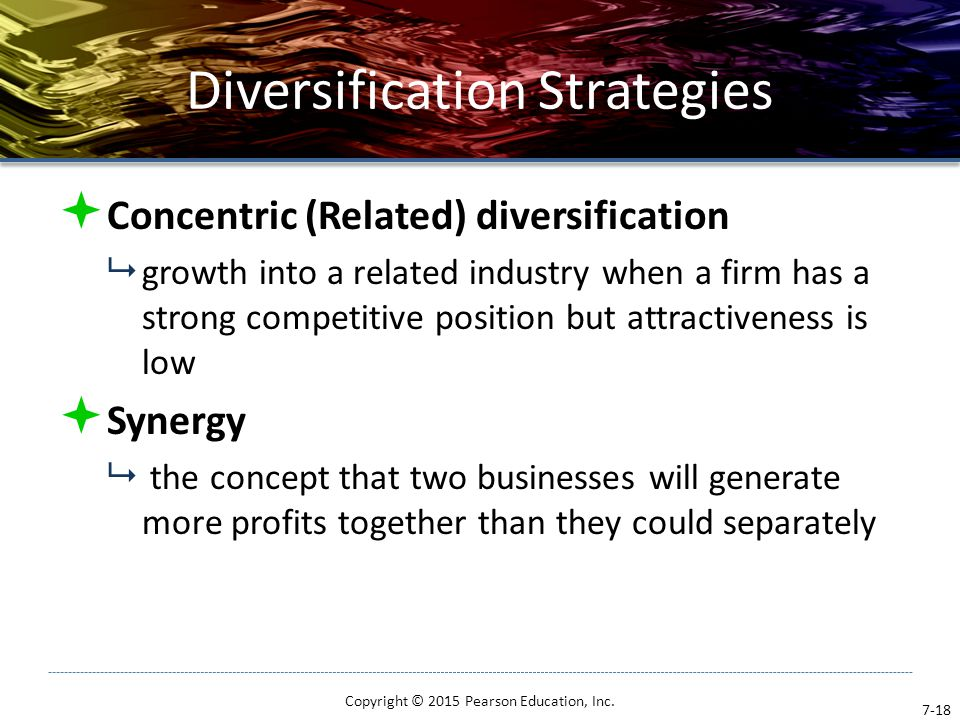 Diversification Strategies  Concentric (Related) diversification  growth into a related industry when a firm has a strong competitive position but a
