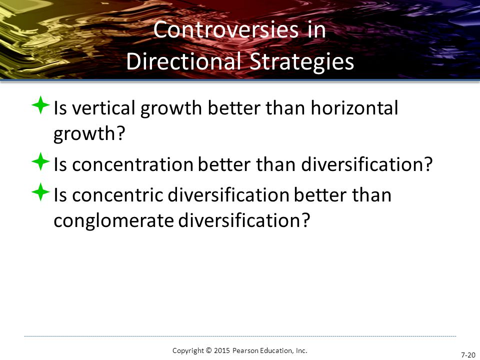 Controversies in Directional Strategies  Is vertical growth better than horizontal growth?  Is concentration better than diversification?  Is conce