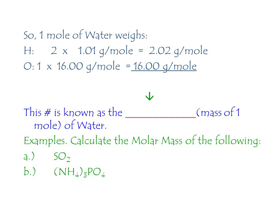 So, 1 mole of Water weighs: H:2 x 1.01 g/mole = 2.02 g/mole O: 1 x 16.00 g/mole = 16.00 g/mole  This # is known as the _____________(mass of 1 mole) of Water.