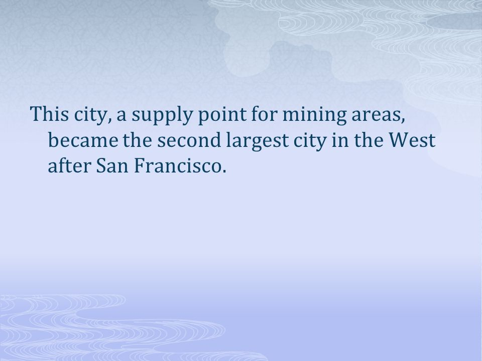 This city, a supply point for mining areas, became the second largest city in the West after San Francisco.