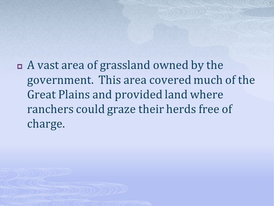  A vast area of grassland owned by the government. This area covered much of the Great Plains and provided land where ranchers could graze their herd
