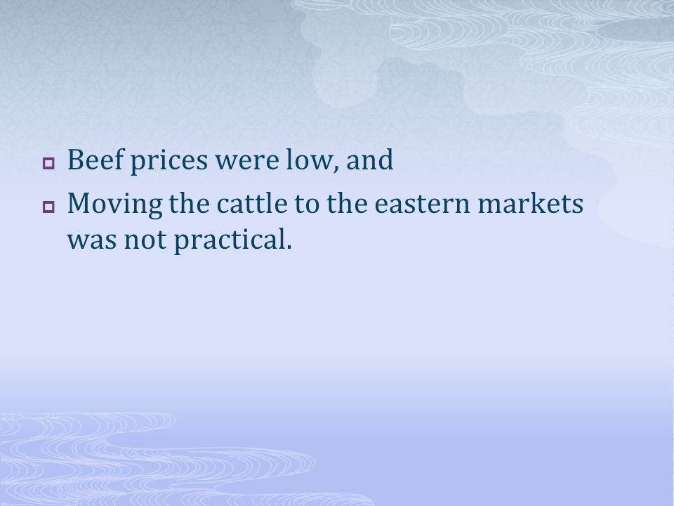 Beef prices were low, and  Moving the cattle to the eastern markets was not practical.