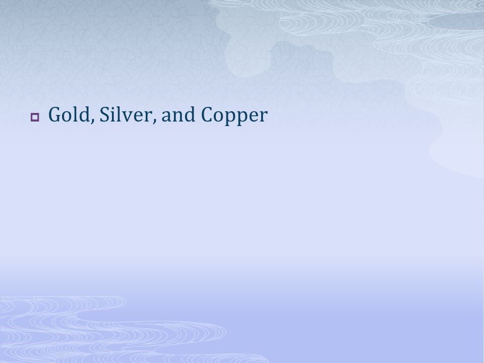  Gold, Silver, and Copper