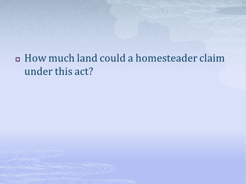  How much land could a homesteader claim under this act?