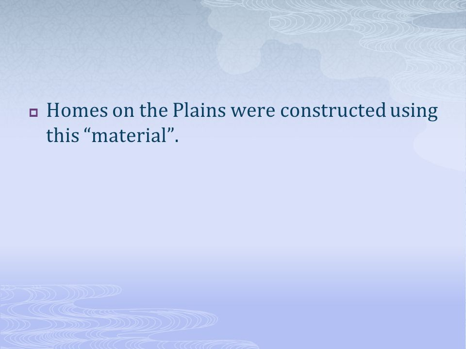 " Homes on the Plains were constructed using this ""material""."