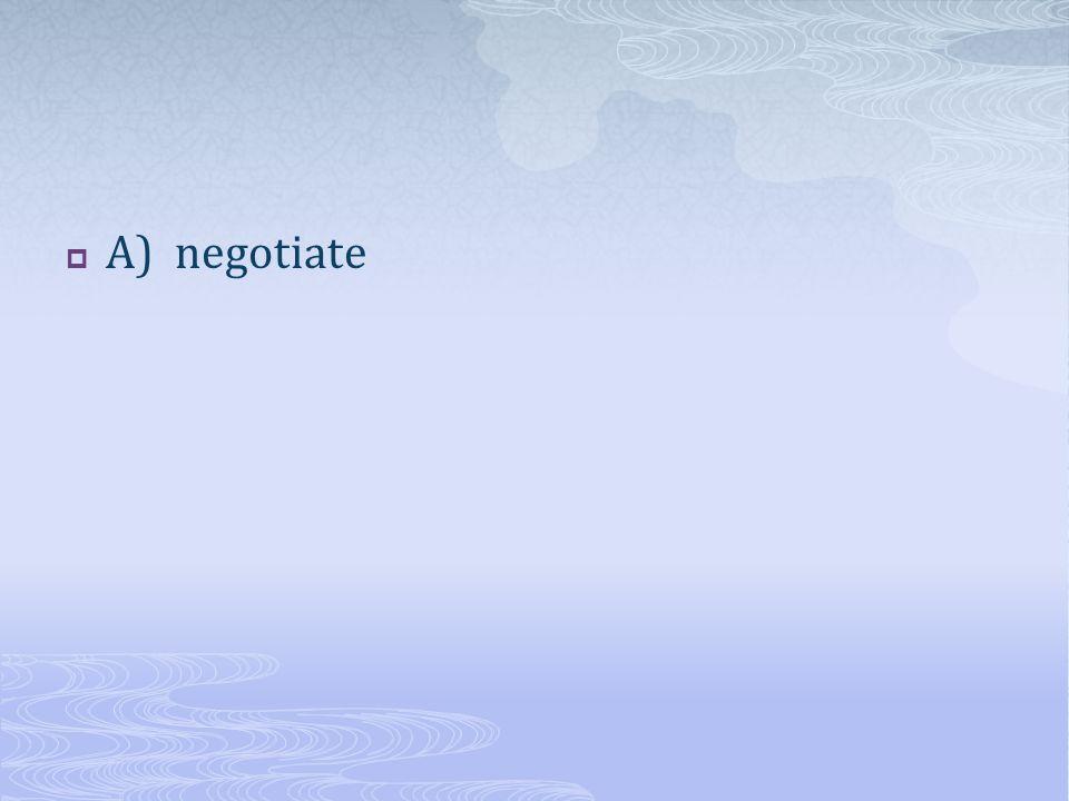  A) negotiate