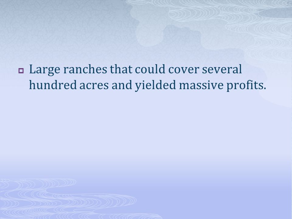  Large ranches that could cover several hundred acres and yielded massive profits.