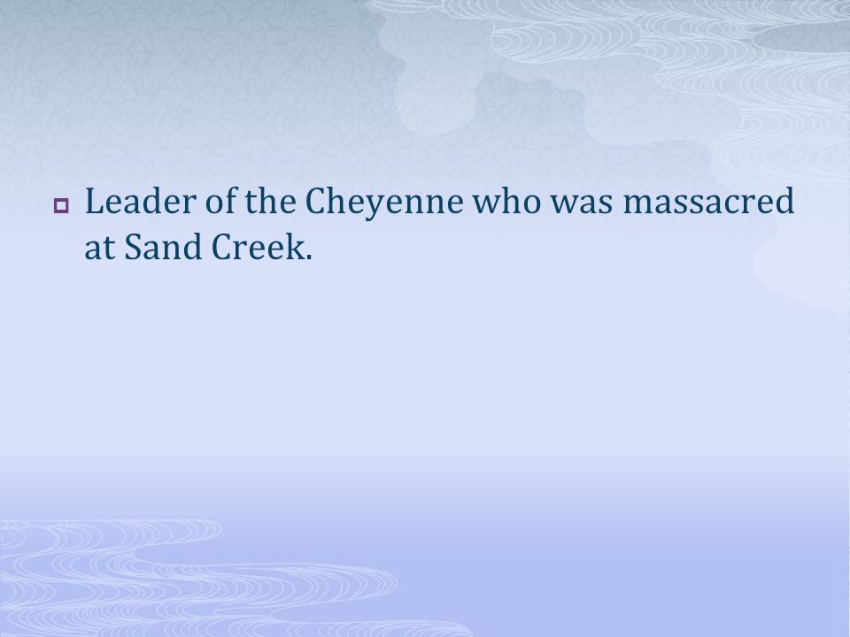  Leader of the Cheyenne who was massacred at Sand Creek.