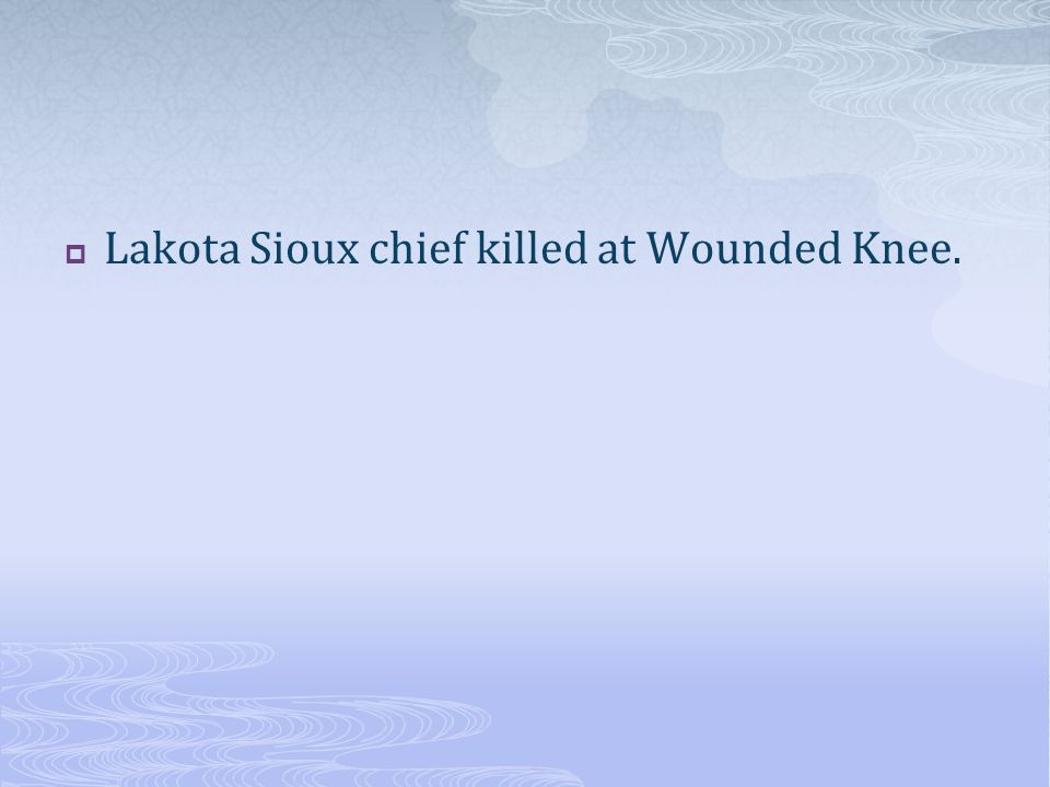  Lakota Sioux chief killed at Wounded Knee.