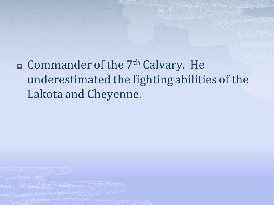  Commander of the 7 th Calvary. He underestimated the fighting abilities of the Lakota and Cheyenne.