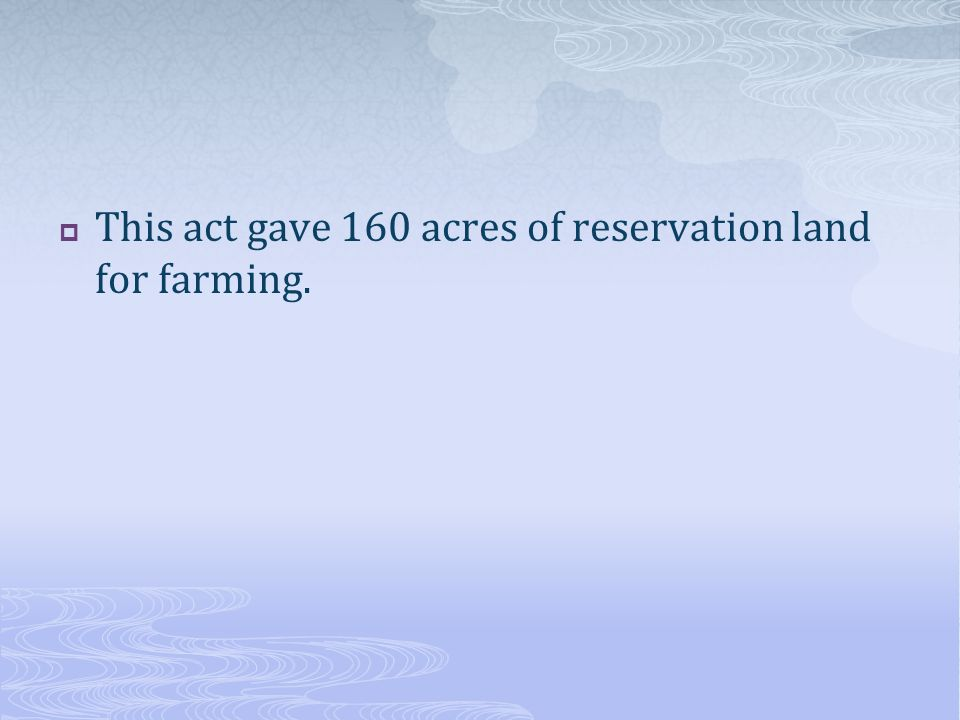  This act gave 160 acres of reservation land for farming.