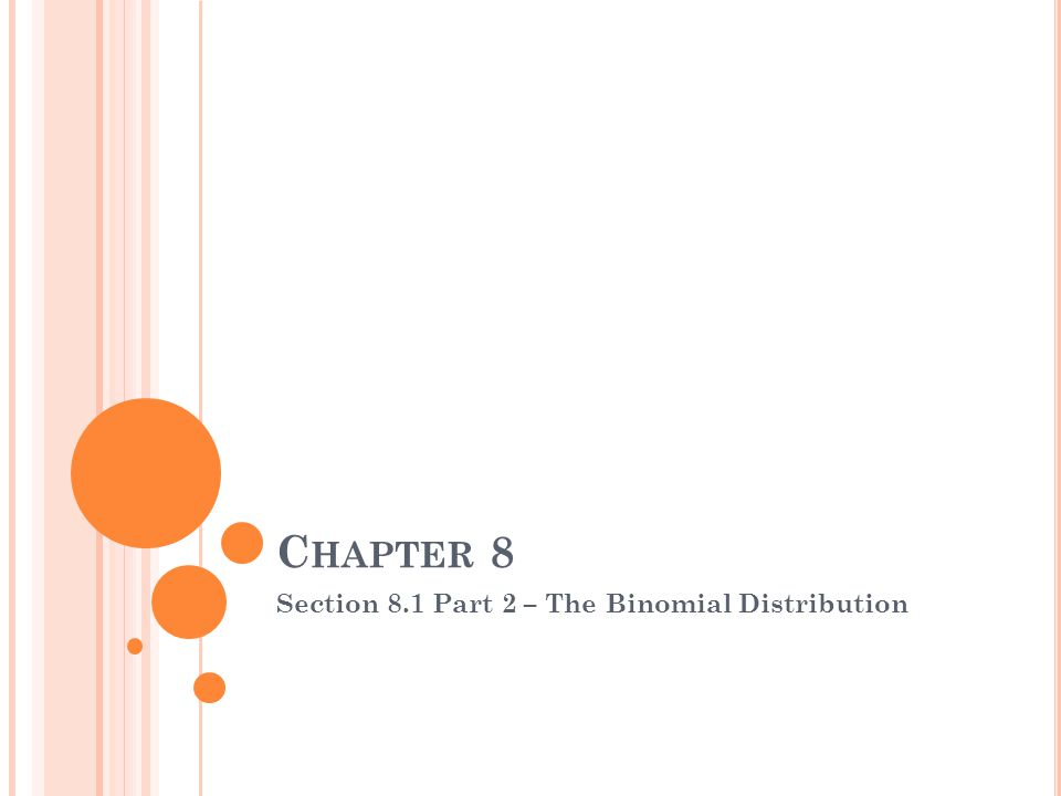 C HAPTER 8 Section 8.1 Part 2 – The Binomial Distribution