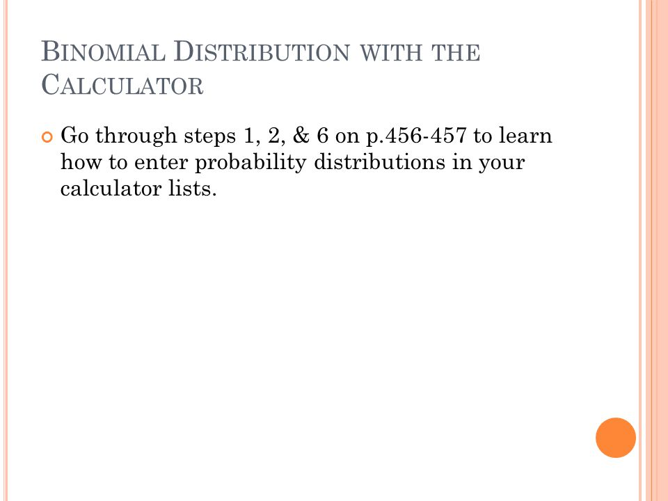 B INOMIAL D ISTRIBUTION WITH THE C ALCULATOR Go through steps 1, 2, & 6 on p.456-457 to learn how to enter probability distributions in your calculator lists.