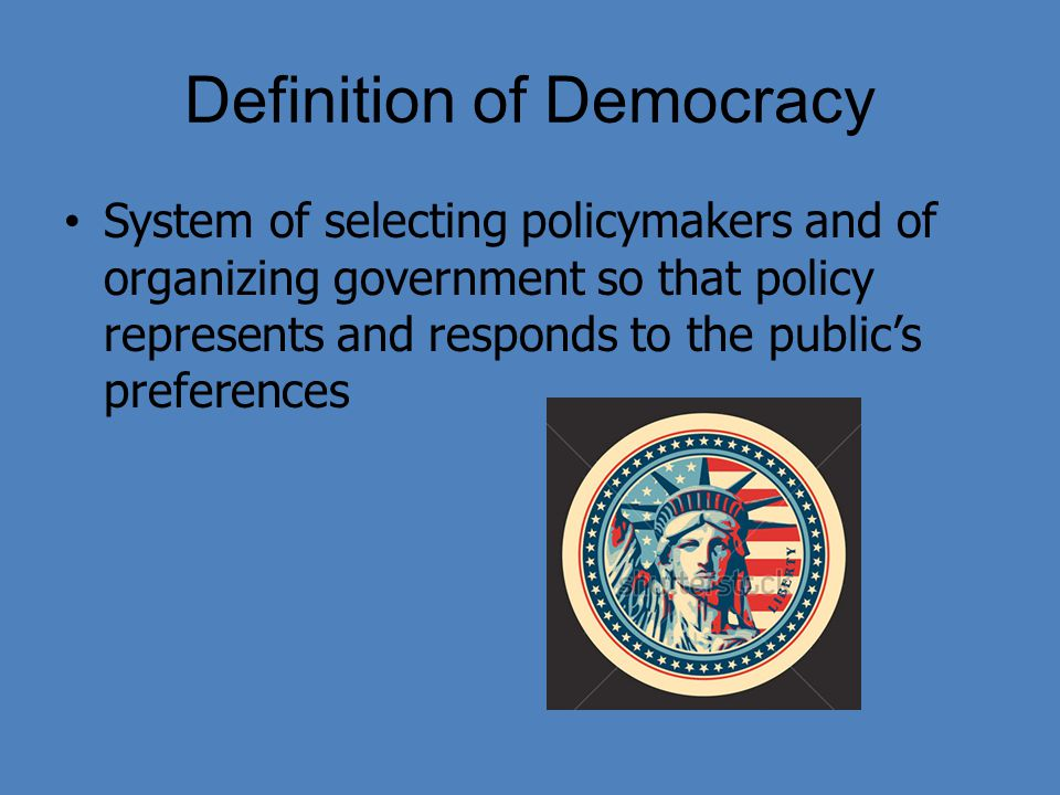 Definition of Democracy System of selecting policymakers and of organizing government so that policy represents and responds to the public's preferenc