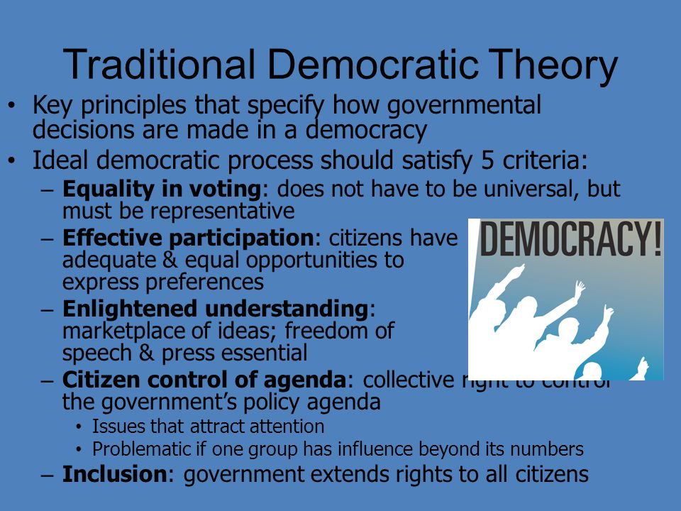 Traditional Democratic Theory Key principles that specify how governmental decisions are made in a democracy Ideal democratic process should satisfy 5