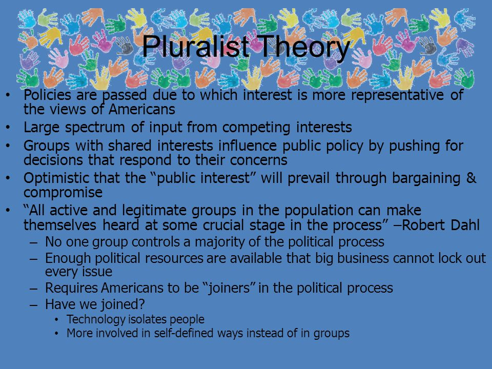 Power Elite Theory Government is dominated by a few top leaders, most of whom are outside of government – Members of the economic elite & policy-planning networks – Power is not in the hands of elected representatives Stands in opposition of pluralism Society is divided among class lines – Upper class elite hold significant power – Wealth is basis of power – The wealthy will rule Also: high political leaders, major corporate owners & executives, & high ranking military officers Wealthy can afford to finance election campaigns & control key institutions like corporations The people who own the country ought to govern it – John Jay