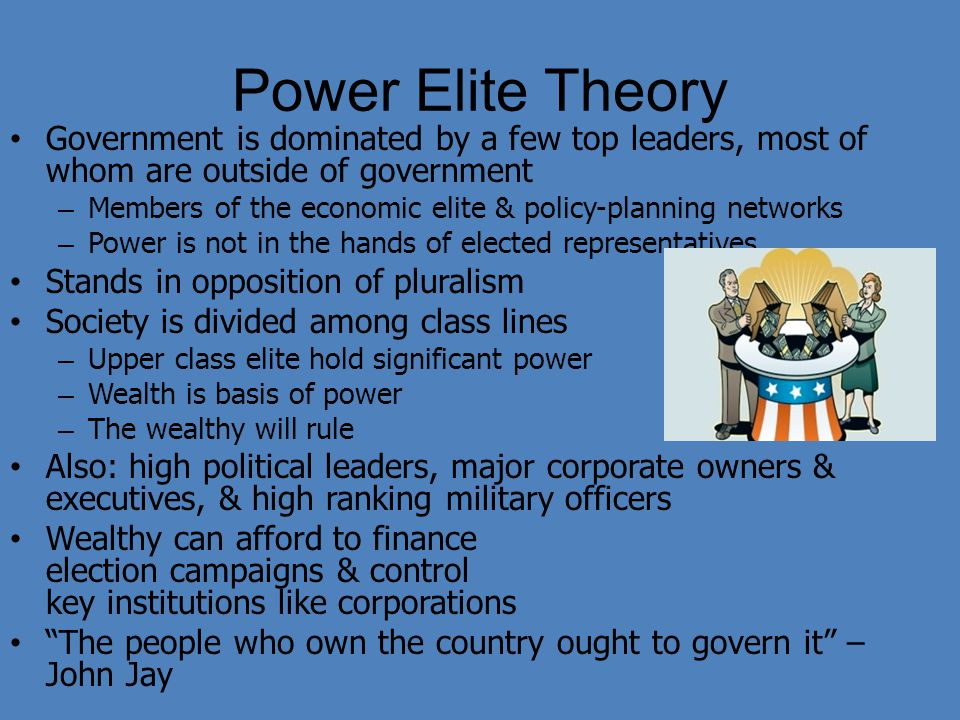 Power Elite Theory Government is dominated by a few top leaders, most of whom are outside of government – Members of the economic elite & policy-plann