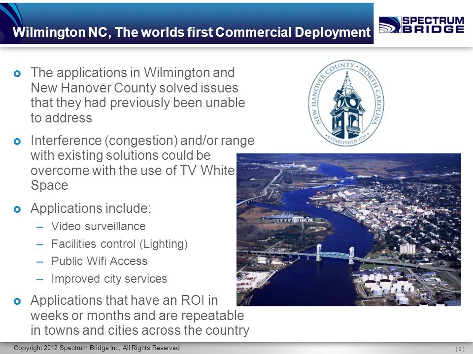 [ 6 ] Copyright 2012 Spectrum Bridge Inc, All Rights Reserved Wilmington NC, The worlds first Commercial Deployment  The applications in Wilmington and New Hanover County solved issues that they had previously been unable to address  Interference (congestion) and/or range with existing solutions could be overcome with the use of TV White Space  Applications include: –Video surveillance –Facilities control (Lighting) –Public Wifi Access –Improved city services  Applications that have an ROI in weeks or months and are repeatable in towns and cities across the country