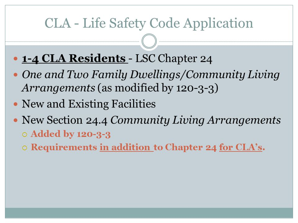 CLA - Life Safety Code Application 1-4 CLA Residents - LSC Chapter 24 One and Two Family Dwellings/Community Living Arrangements (as modified by 120-3-3) New and Existing Facilities New Section 24.4 Community Living Arrangements  Added by 120-3-3  Requirements in addition to Chapter 24 for CLA's.
