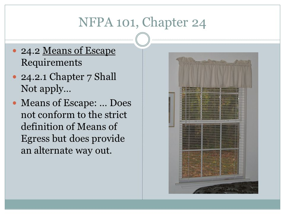 NFPA 101, Chapter 24 24.2 Means of Escape Requirements 24.2.1 Chapter 7 Shall Not apply… Means of Escape: … Does not conform to the strict definition of Means of Egress but does provide an alternate way out.