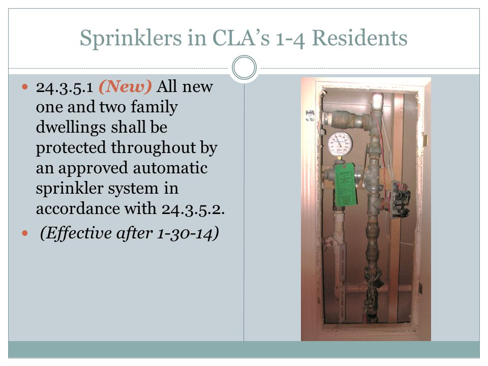 Sprinklers in CLA's 1-4 Residents 24.3.5.1 (New) All new one and two family dwellings shall be protected throughout by an approved automatic sprinkler system in accordance with 24.3.5.2.