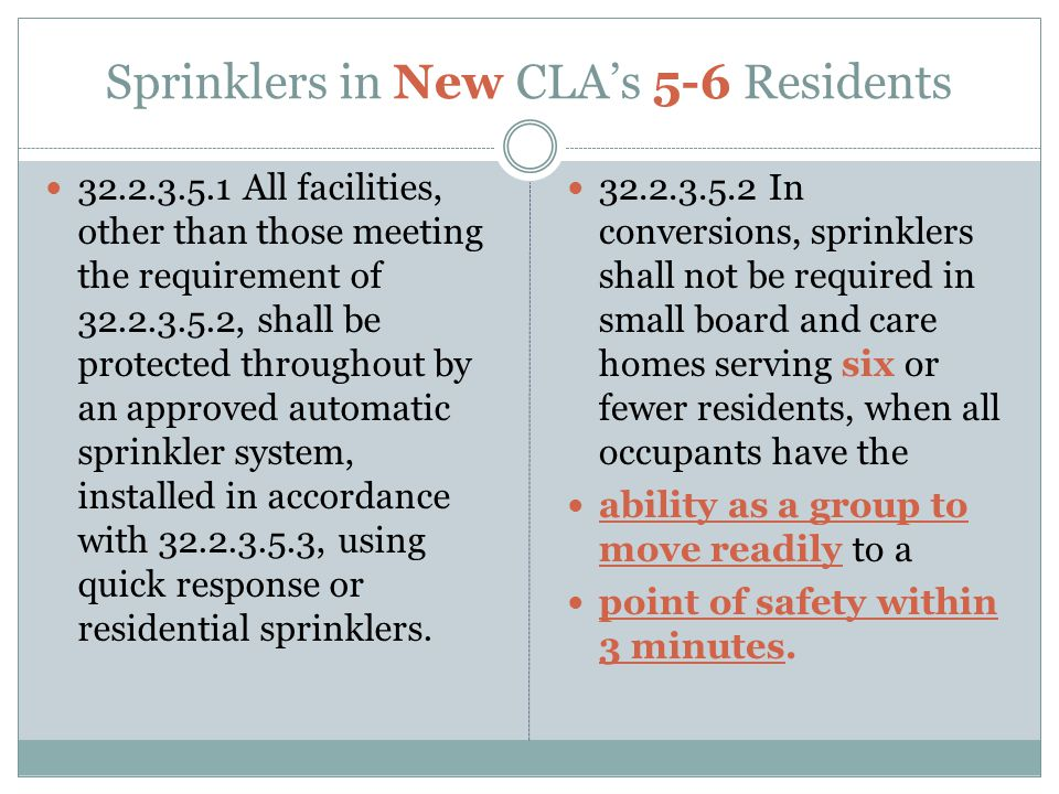 Sprinklers in New CLA's 5-6 Residents 32.2.3.5.1 All facilities, other than those meeting the requirement of 32.2.3.5.2, shall be protected throughout by an approved automatic sprinkler system, installed in accordance with 32.2.3.5.3, using quick response or residential sprinklers.