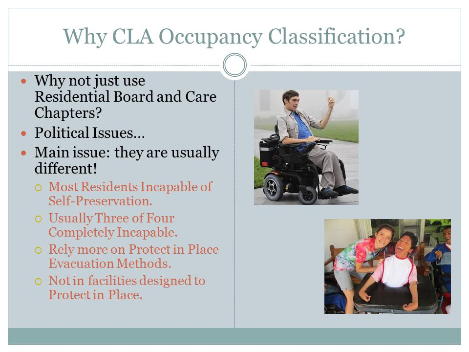 Why CLA Occupancy Classification.Why not just use Residential Board and Care Chapters.