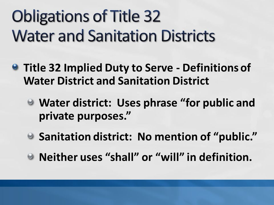 Title 32 Implied Duty to Serve - Definitions of Water District and Sanitation District Water district: Uses phrase for public and private purposes. Sanitation district: No mention of public. Neither uses shall or will in definition.