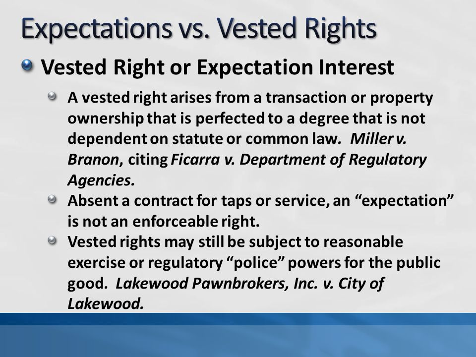 Vested Right or Expectation Interest A vested right arises from a transaction or property ownership that is perfected to a degree that is not dependent on statute or common law.