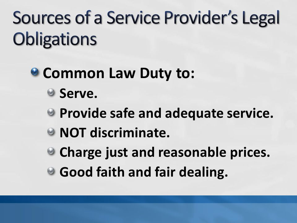 Common Law Duty to: Serve. Provide safe and adequate service.