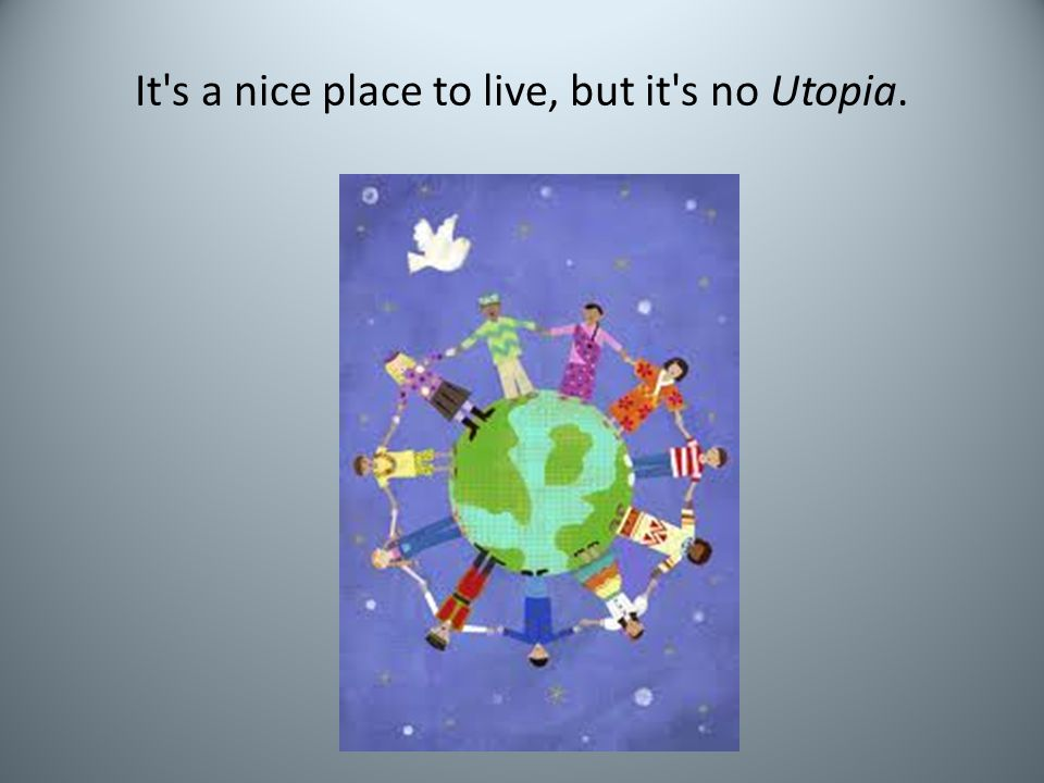 It s a nice place to live, but it s no Utopia.
