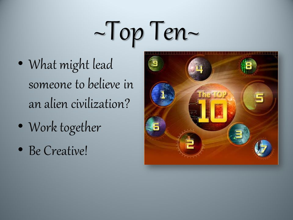 ~Top Ten~ What might lead someone to believe in an alien civilization Work together Be Creative!