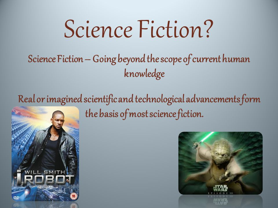 Science Fiction? Science Fiction – Going beyond the scope of current human knowledge Real or imagined scientific and technological advancements form t