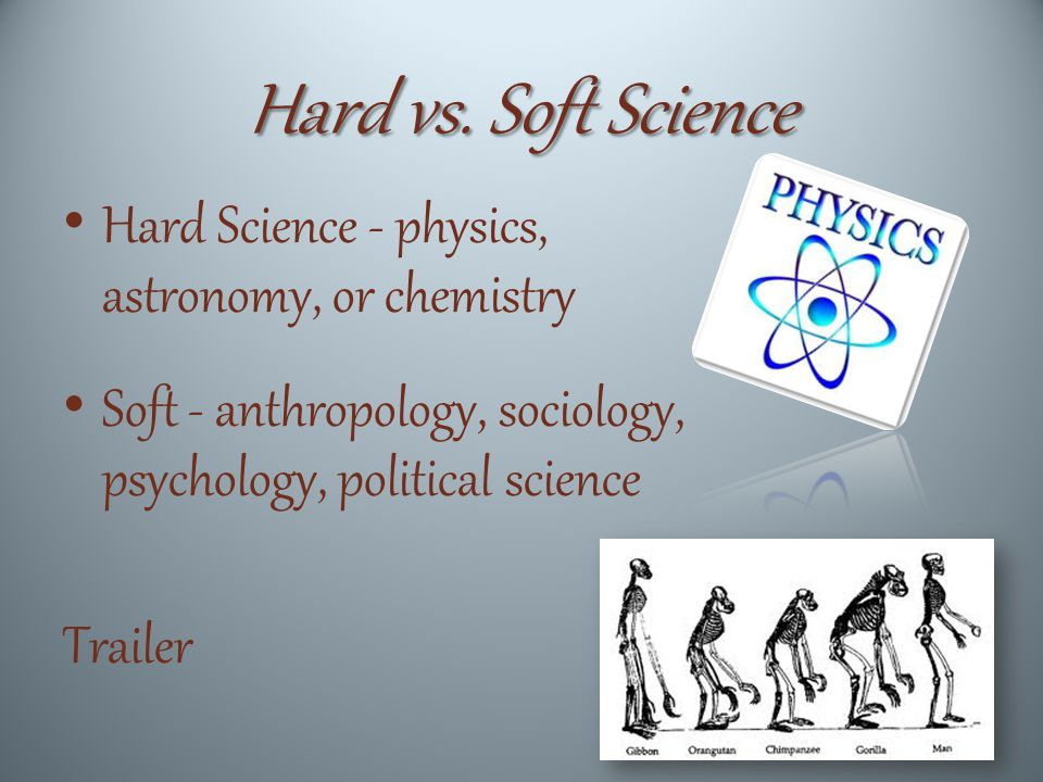 Hard vs. Soft Science Hard Science - physics, astronomy, or chemistry Soft - anthropology, sociology, psychology, political science Trailer