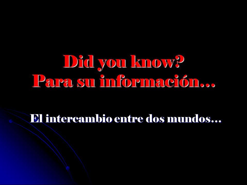 Did you know? Para su información… El intercambio entre dos mundos…