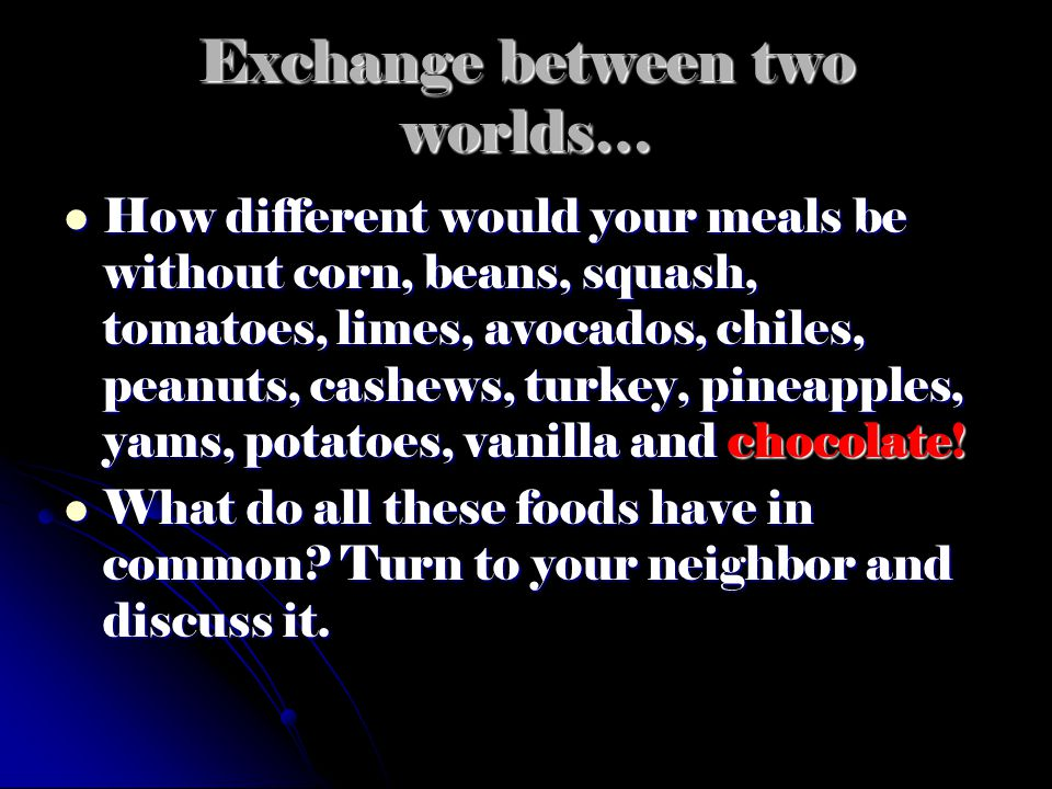 Exchange between two worlds… How different would your meals be without corn, beans, squash, tomatoes, limes, avocados, chiles, peanuts, cashews, turke