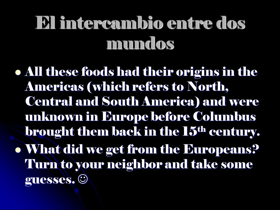 El intercambio entre dos mundos All these foods had their origins in the Americas (which refers to North, Central and South America) and were unknown
